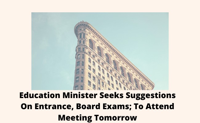 Education Minister Seeks Suggestions On Entrance, Board Exams; To Attend Meeting Tomorrow
